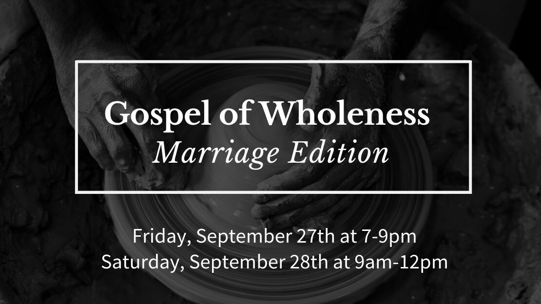 Gospel of Wholeness: Marriage Edition Sept. 27th, 7-9pm & Sept. 28th, 9am-Noon